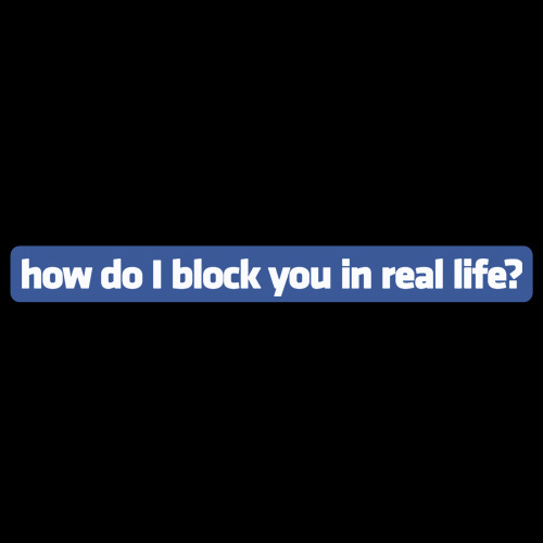 How do I block you in real life?