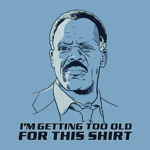 i m getting too old for this shirt