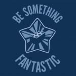Be Something Fantastic