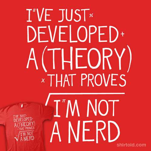 I've Just Developed A Theory That Proves I'm Not A Nerd