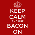 Keep Calm And Put Bacon On