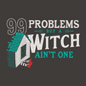 99 Problems But A Witch Ain't One