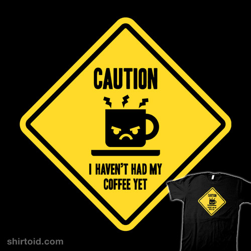 Caution, I haven't had my coffee yet