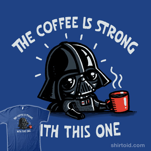 The Coffee Is Strong With This One
