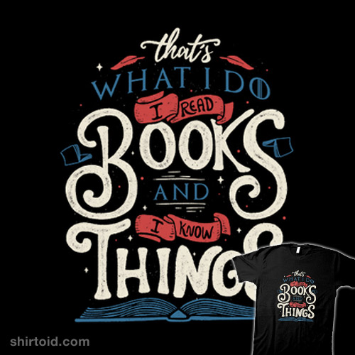 That's what I do. I read books and I know things