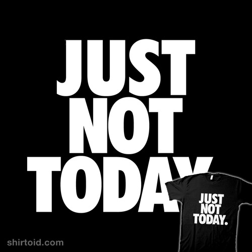 Just Not Today.