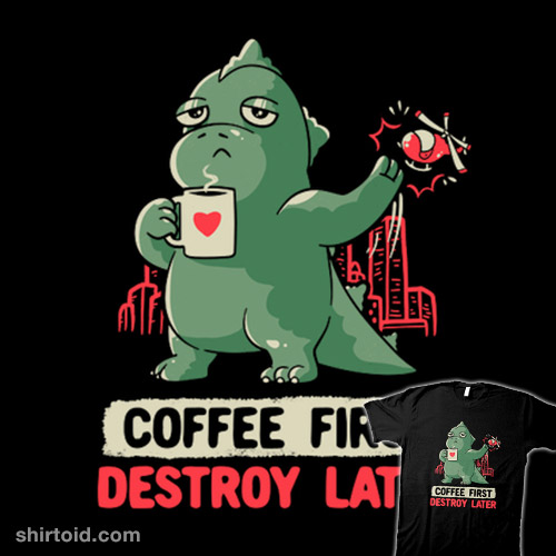 Coffee First, Destroy Later