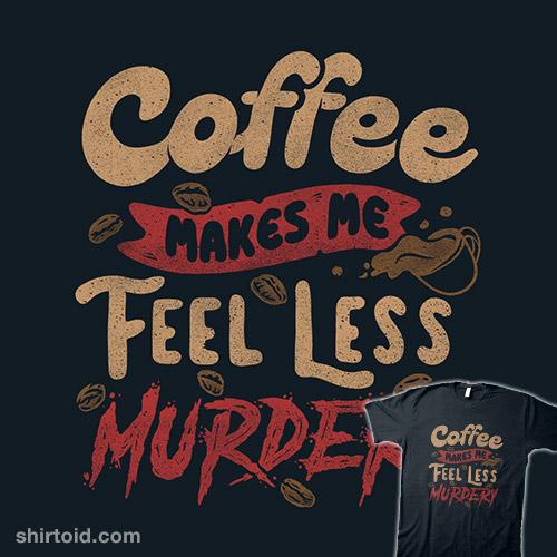 Coffee Makes Me Feel Less Murdery