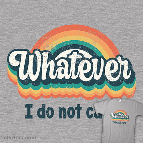 Whatever, I Do Not Care